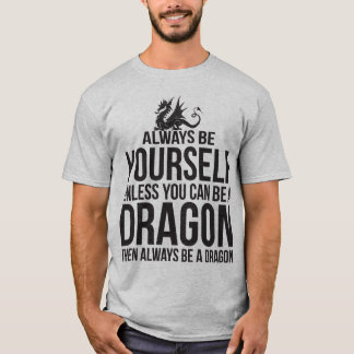 Always Be Yourself. Unless You Can Be A Dragon. T-Shirt