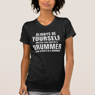 Always be yourself unless you can be a Drummer T Shirt