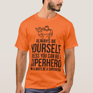 Always Be Yourself. Unless You Can Be A Superhero T-Shirt