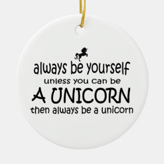 Always Be Yourself, Unless You Can Be A Unicorn, Ceramic Ornament
