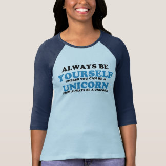 Always be yourself unless you can be a unicorn shirt