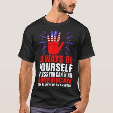 Always Be Yourself Unless You Can Be An American T T-Shirt