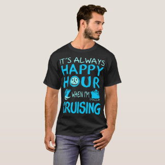 Always Happy Hour When Im Cruising Outdoors Tshirt