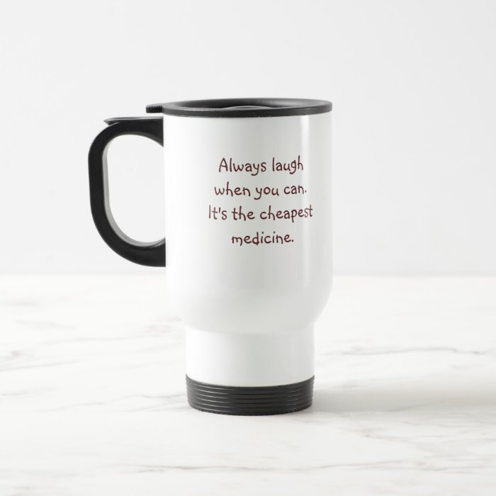 Always laugh when you can.  It's the cheapest m... Travel Mug