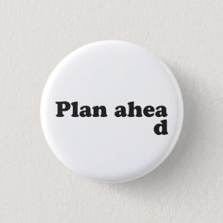 Always Plan Ahead Pinback Button