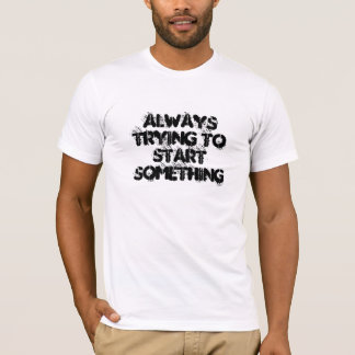 Always Trying To Start Something T-Shirt