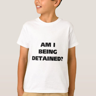 Am I Being Detained T-Shirt
