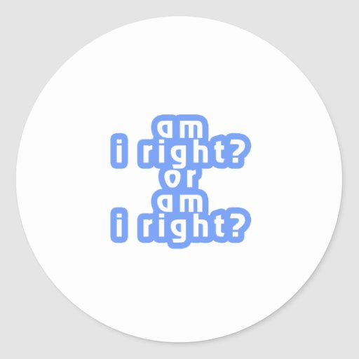 Am I right? or Am I right? Classic Round Sticker