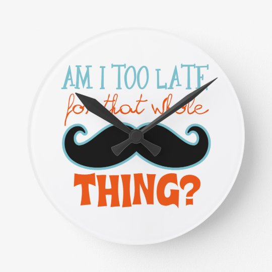 Am Too Late Mustache Round Clock