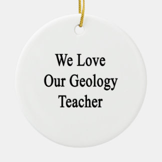 Amamos a nuestro profesor de la geología adorno redondo de cerámica