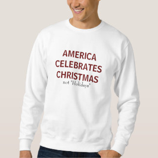 """AMERICA CELEBRATES CHRISTMAS, not """"Holidays"""" Sweatshirt"""