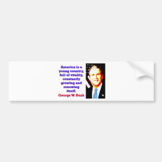 America Is A Young Country - G W Bush Bumper Sticker