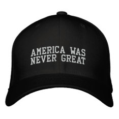 AMERICA WAS NEVER GREAT EMBROIDERED HAT at Zazzle
