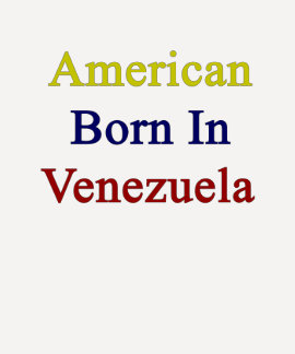 American Born In Venezuela Tshirts