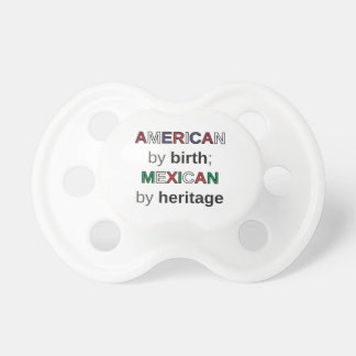 AMERICAN by birth; MEXICAN by heritage Pacifier