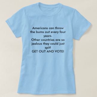 Americans can throw the bums out every four yea... T-Shirt