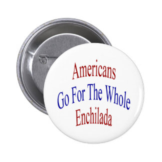 Americans Go For The Whole Enchilada Pinback Button
