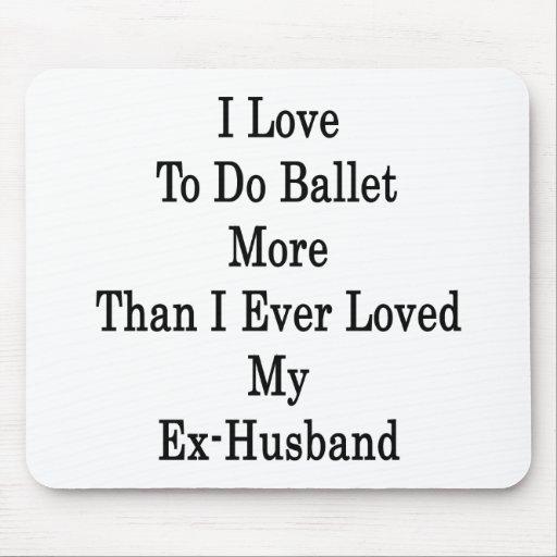 Amo hacer ballet más que amé nunca mi ex H Tapetes De Raton