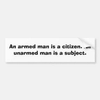 An armed man is a citizen.  An unarmed......... Bumper Sticker
