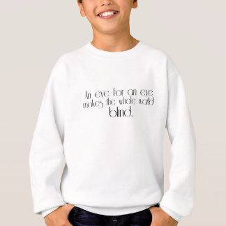 An Eye For An Eye Makes The Whole World Blind Sweatshirt