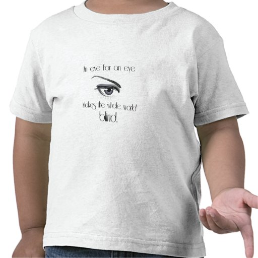 An Eye For An Eye Makes The Whole World Blind Shirt