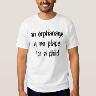 an orphanage is no place for a child t shirt