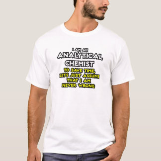 Analytical Chemist...Assume I Am Never Wrong T-Shirt