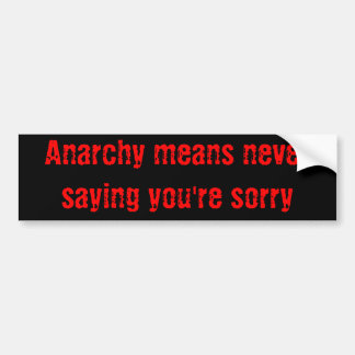 Anarchy means never saying you're sorry car bumper sticker