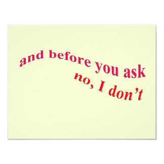 And Before You Ask - No I Don't 4.25x5.5 Paper Invitation Card