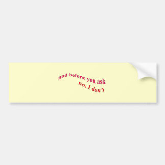 And Before You Ask - No I Don't Car Bumper Sticker
