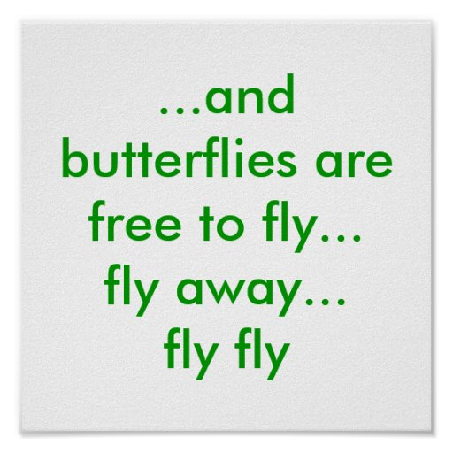 ...and butterflies are free to fly...fly away..... posters