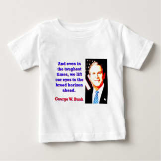 And Even In The Toughest Times - G W Bush Baby T-Shirt