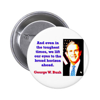 And Even In The Toughest Times - G W Bush Button