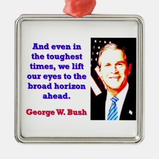 And Even In The Toughest Times - G W Bush Metal Ornament