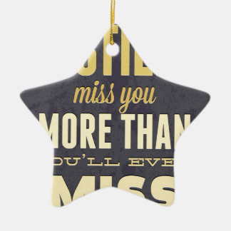 And I Still Miss You More Than You Miss Miss Me Ceramic Ornament