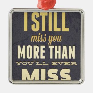 And I Still Miss You More Than You Miss Miss Me Metal Ornament