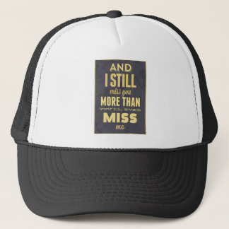 And I Still Miss You More Than You Miss Miss Me Trucker Hat