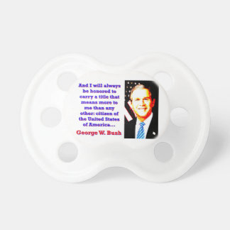 And I Will Always Be Honored - G W Bush Pacifier