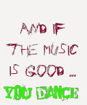 And if the music is good YOU DANCE! T Shirts