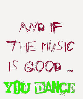 And if the music is good YOU DANCE! Tee Shirt