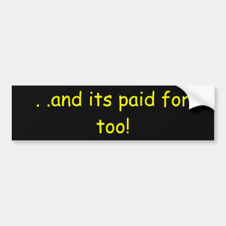 and its paid for too! bumper sticker