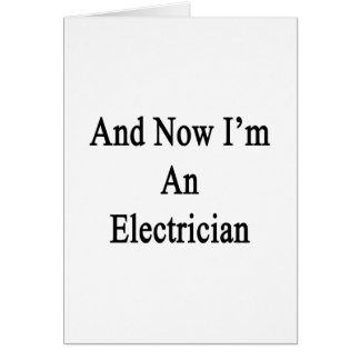 And Now I'm An Electrician Greeting Card