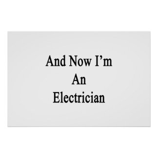 And Now I'm An Electrician Posters