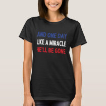 And One Day Like A Miracle He'll Be Gone AntiTrump T-Shirt
