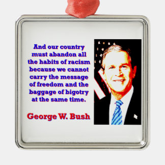 And Our Country Must Abandon - G W Bush Metal Ornament
