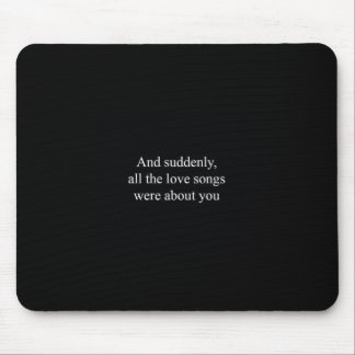 AND SUDDENLY ALL THE LOVE SONGS WERE ABOUT YOU REL MOUSE PAD