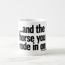 …and the horse you rode in on coffee mug