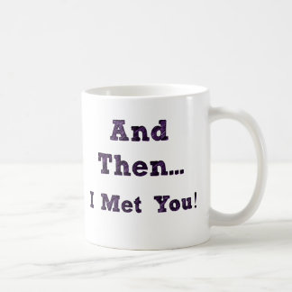 And then I met you... Mug - Girlfriend Gifts Ideas