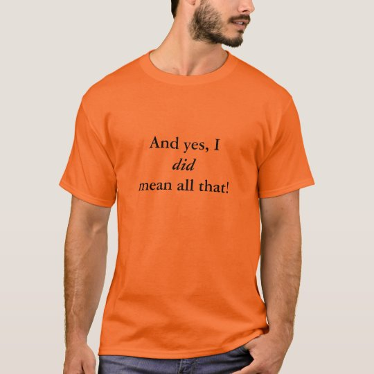 And yes, I DID mean all that! T-Shirt