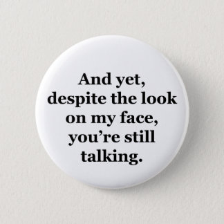 And Yet, Despite the Look on my Face Pinback Button